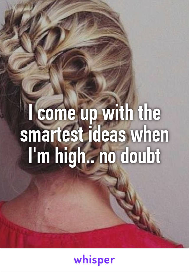 I come up with the smartest ideas when I'm high.. no doubt