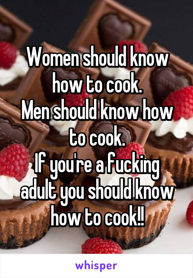 Women should know how to cook. Men should know how to cook. If you're a fucking adult you should know how to cook!!