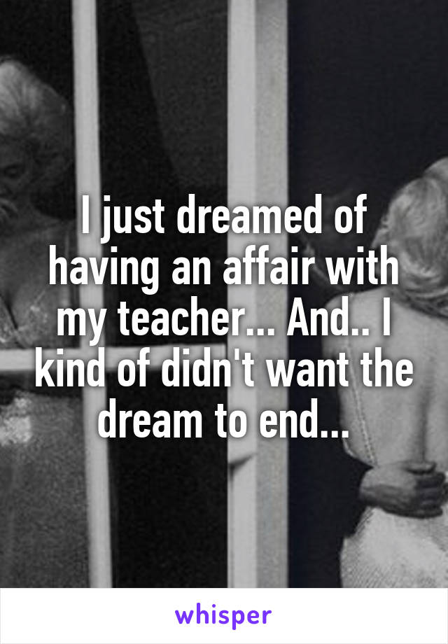 I just dreamed of having an affair with my teacher... And.. I kind of didn't want the dream to end...