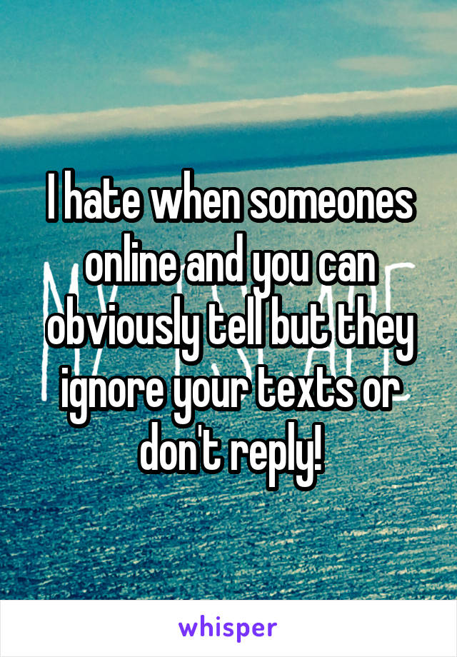 I hate when someones online and you can obviously tell but they ignore your texts or don't reply!