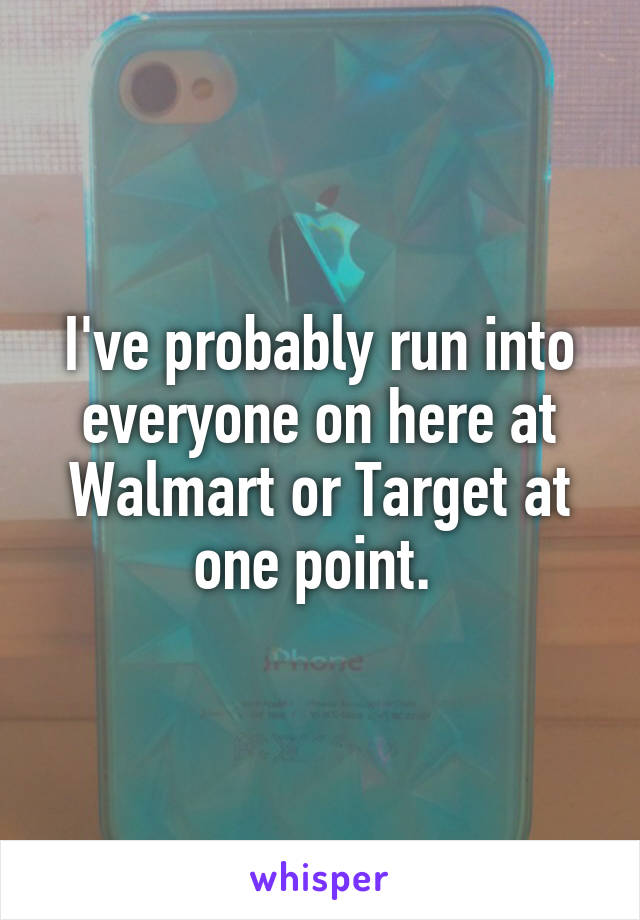 I've probably run into everyone on here at Walmart or Target at one point.