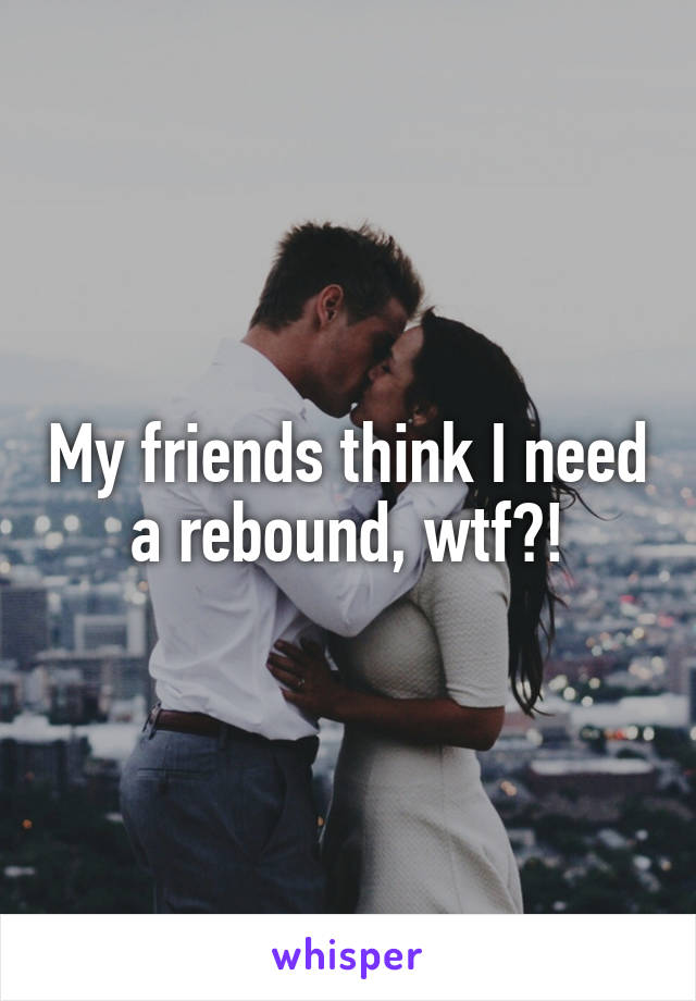 My friends think I need a rebound, wtf?!