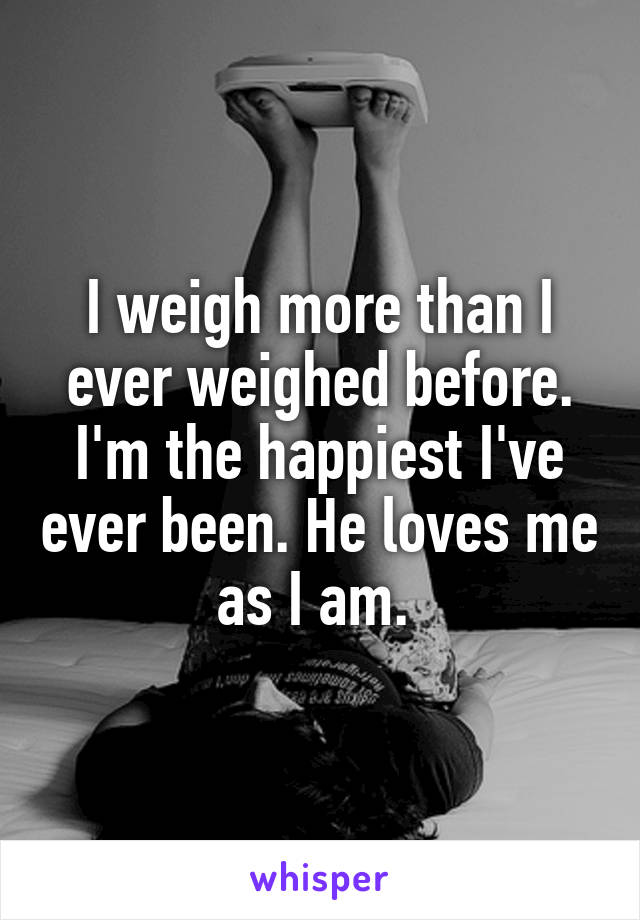I weigh more than I ever weighed before. I'm the happiest I've ever been. He loves me as I am.