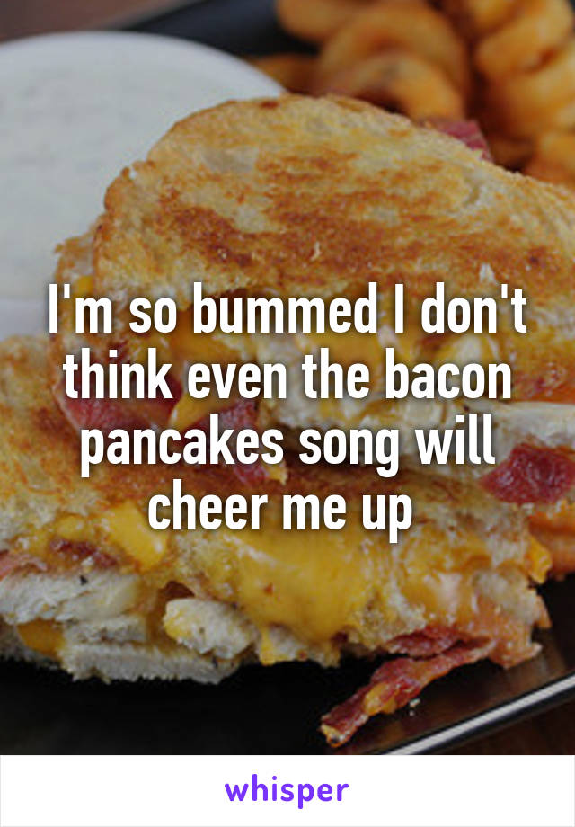 I'm so bummed I don't think even the bacon pancakes song will cheer me up