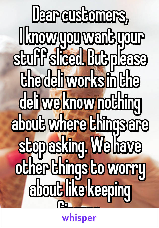 Dear customers,  I know you want your stuff sliced. But please the deli works in the deli we know nothing about where things are stop asking. We have other things to worry about like keeping fingers.