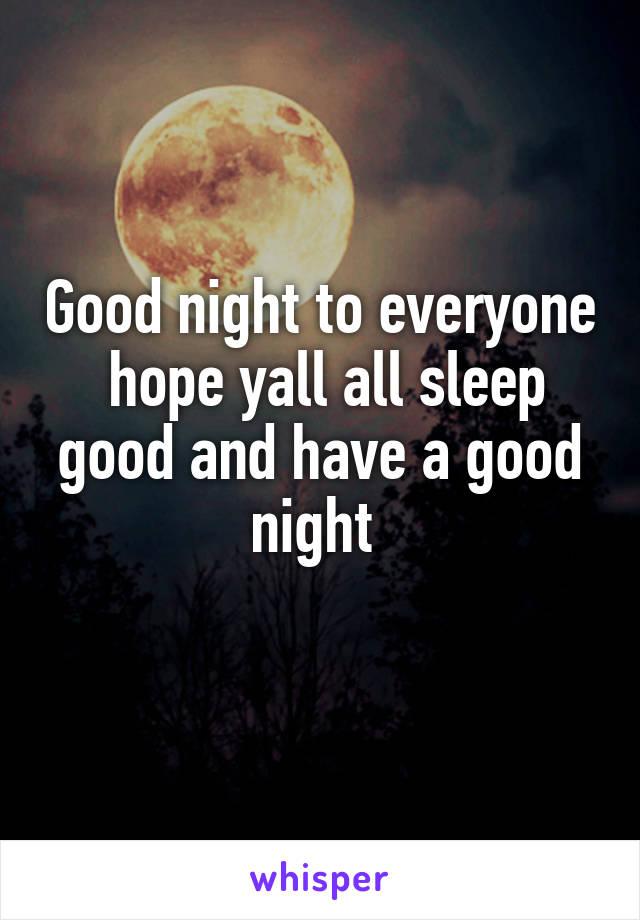 Good night to everyone  hope yall all sleep good and have a good night