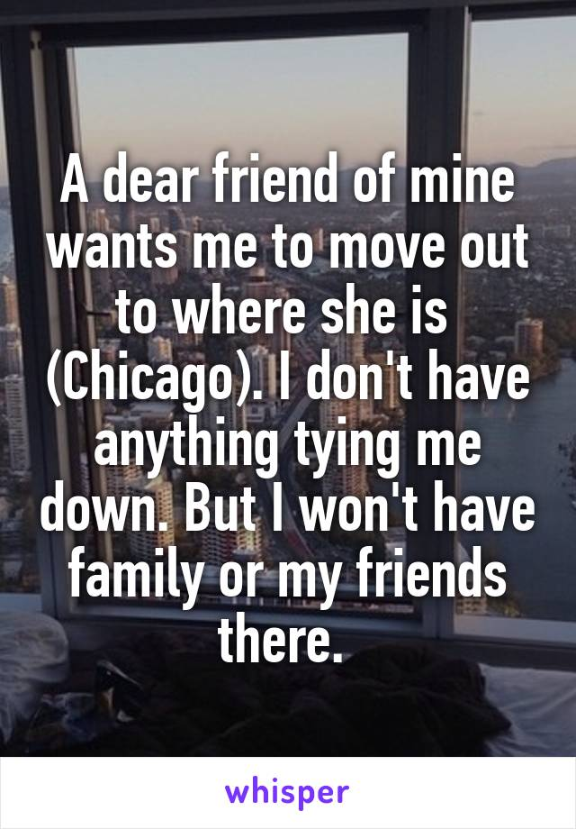 A dear friend of mine wants me to move out to where she is  (Chicago). I don't have anything tying me down. But I won't have family or my friends there.