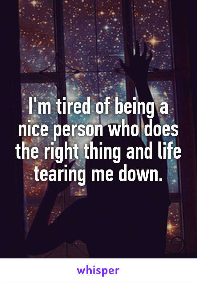 I'm tired of being a nice person who does the right thing and life tearing me down.