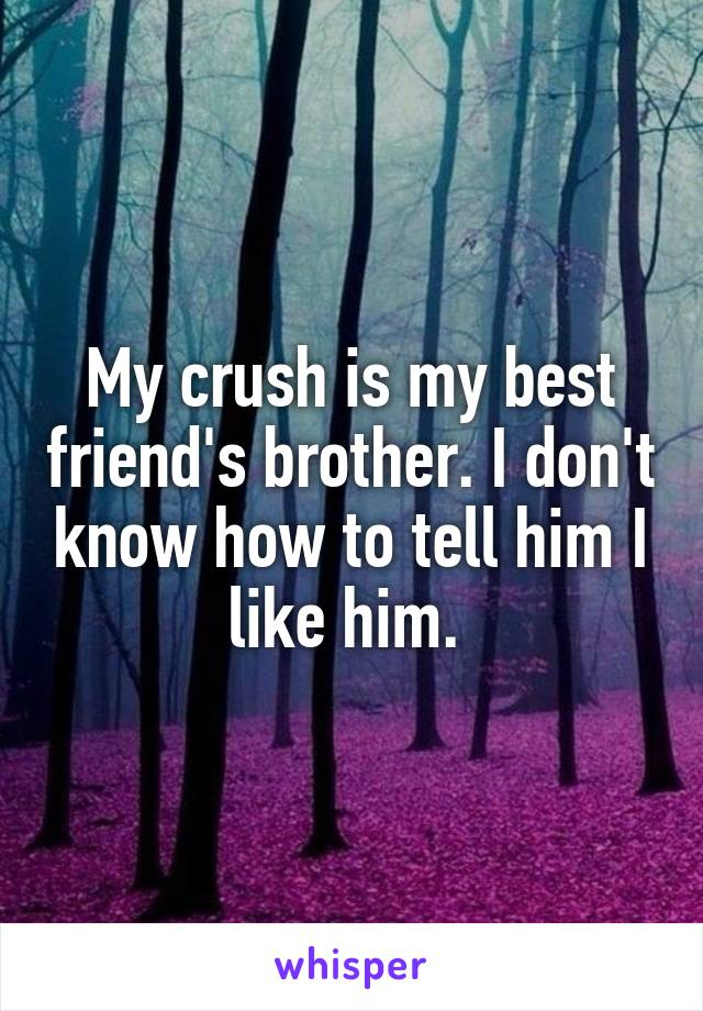 My crush is my best friend's brother. I don't know how to tell him I like him.