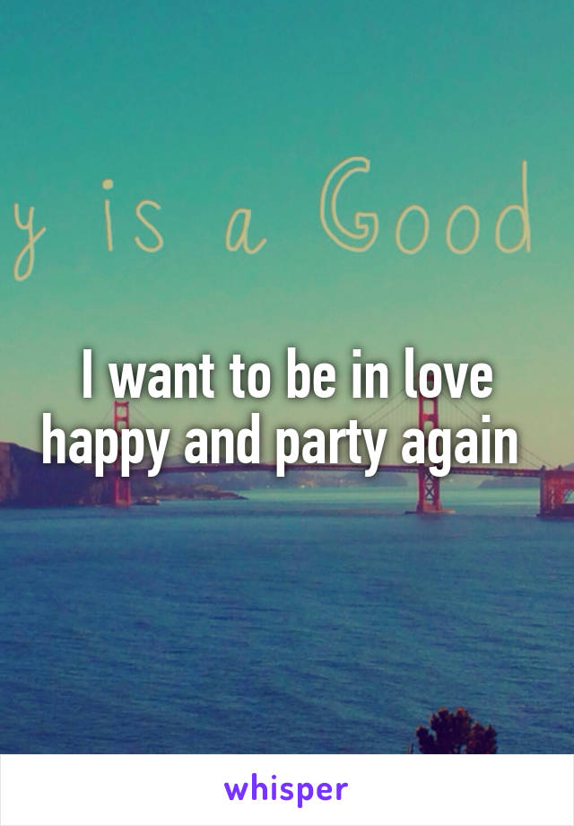 I want to be in love happy and party again