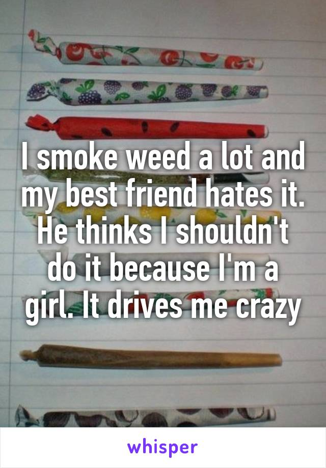 I smoke weed a lot and my best friend hates it. He thinks I shouldn't do it because I'm a girl. It drives me crazy