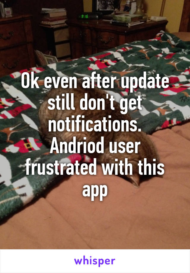Ok even after update still don't get notifications. Andriod user frustrated with this app