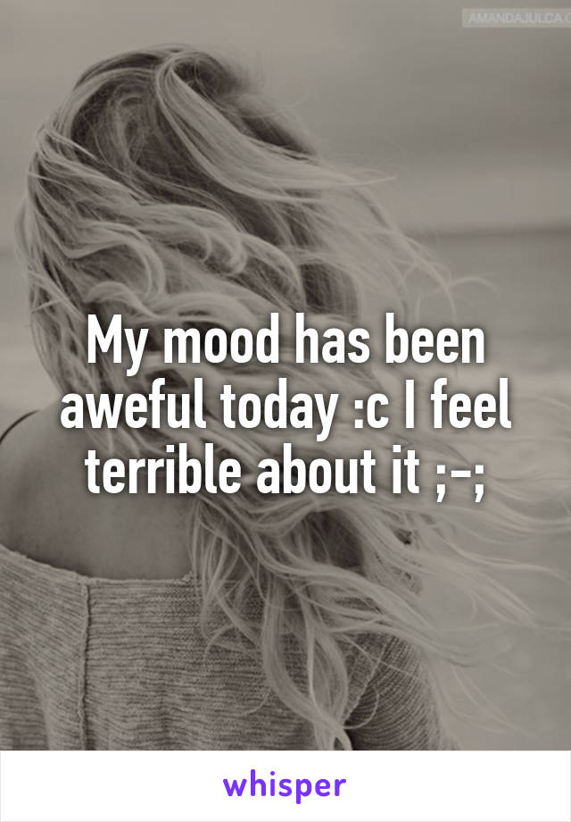 My mood has been aweful today :c I feel terrible about it ;-;