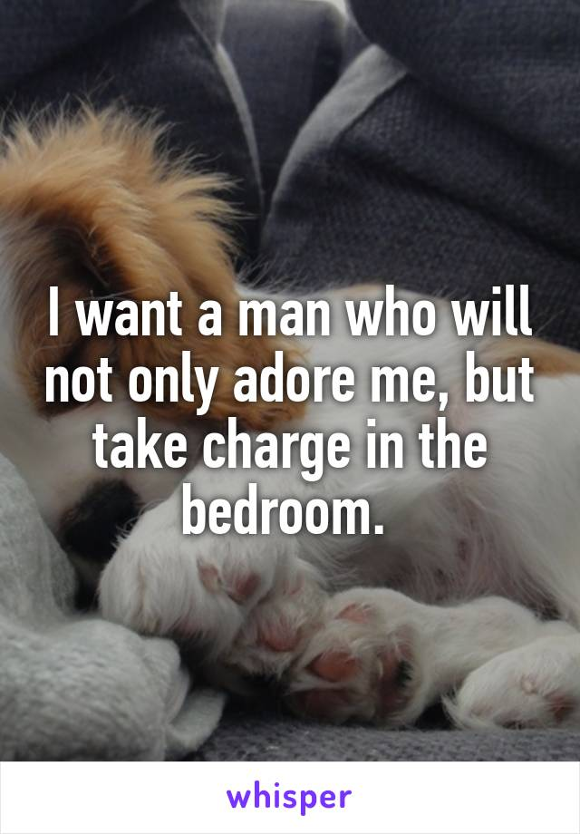 I want a man who will not only adore me, but take charge in the bedroom.