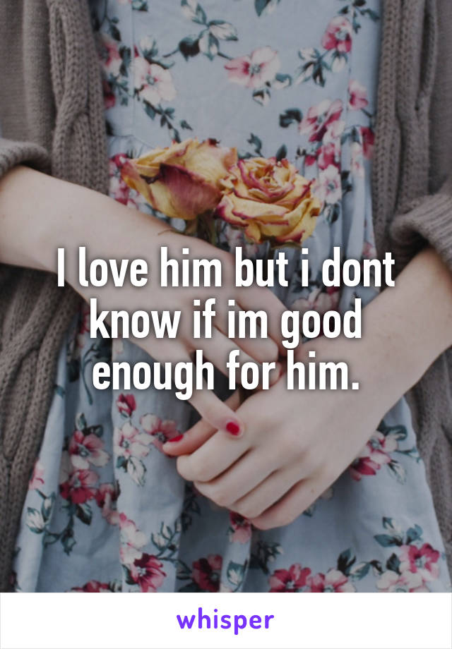 I love him but i dont know if im good enough for him.
