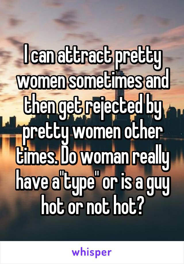 """I can attract pretty women sometimes and then get rejected by pretty women other times. Do woman really have a""""type"""" or is a guy hot or not hot?"""