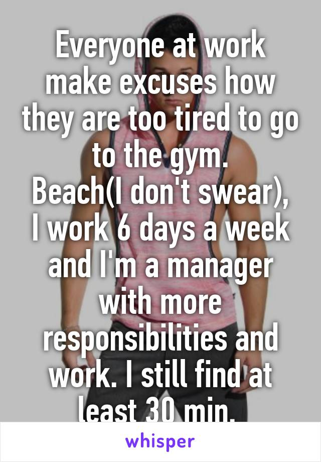 Everyone at work make excuses how they are too tired to go to the gym. Beach(I don't swear), I work 6 days a week and I'm a manager with more responsibilities and work. I still find at least 30 min.