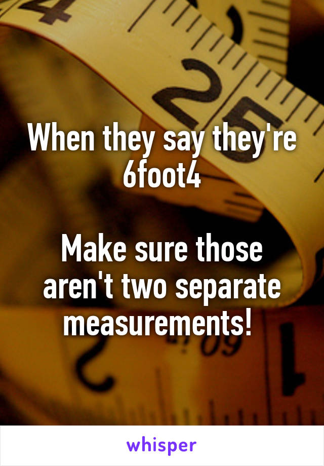 When they say they're 6foot4  Make sure those aren't two separate measurements!