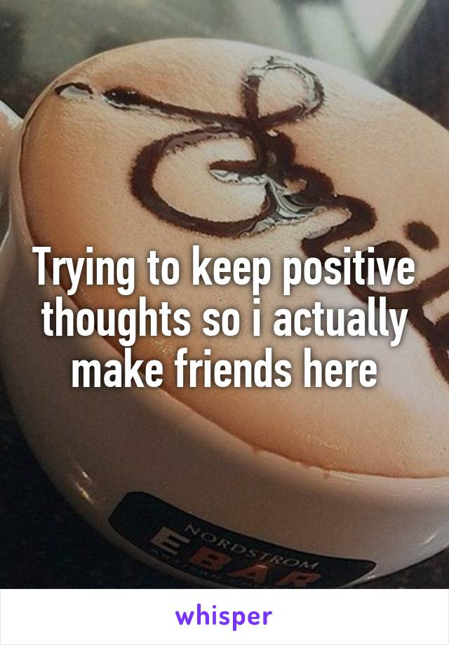 Trying to keep positive thoughts so i actually make friends here