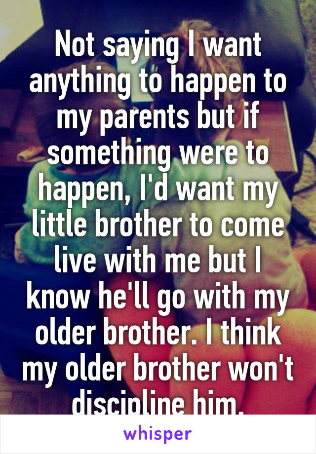 Not saying I want anything to happen to my parents but if something were to happen, I'd want my little brother to come live with me but I know he'll go with my older brother. I think my older brother won't discipline him.