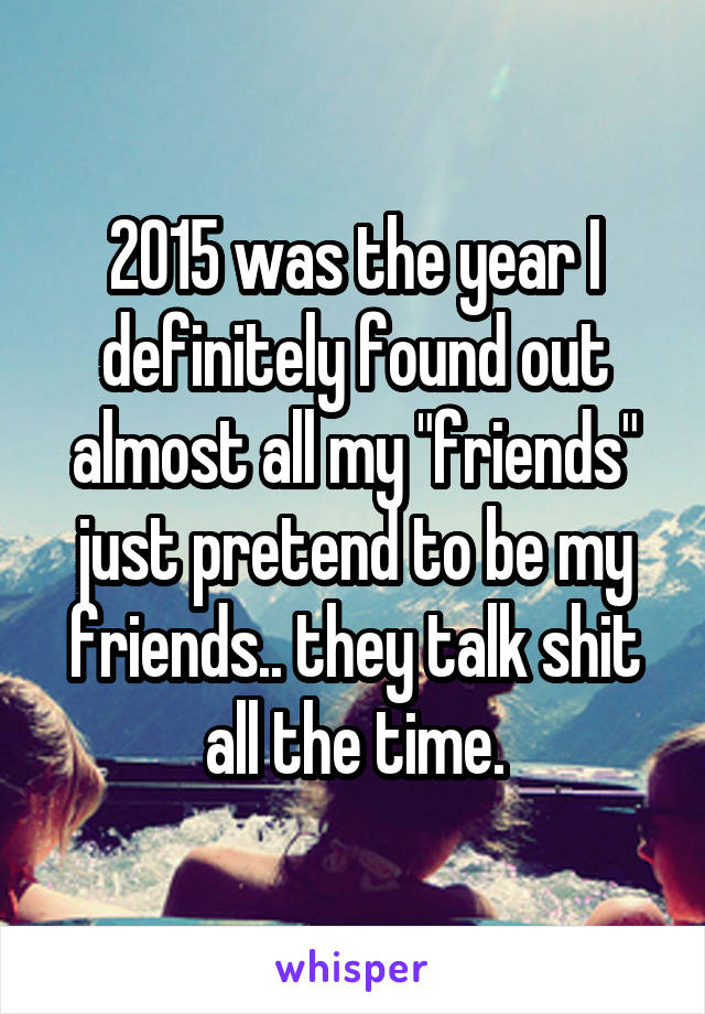 """2015 was the year I definitely found out almost all my """"friends"""" just pretend to be my friends.. they talk shit all the time."""