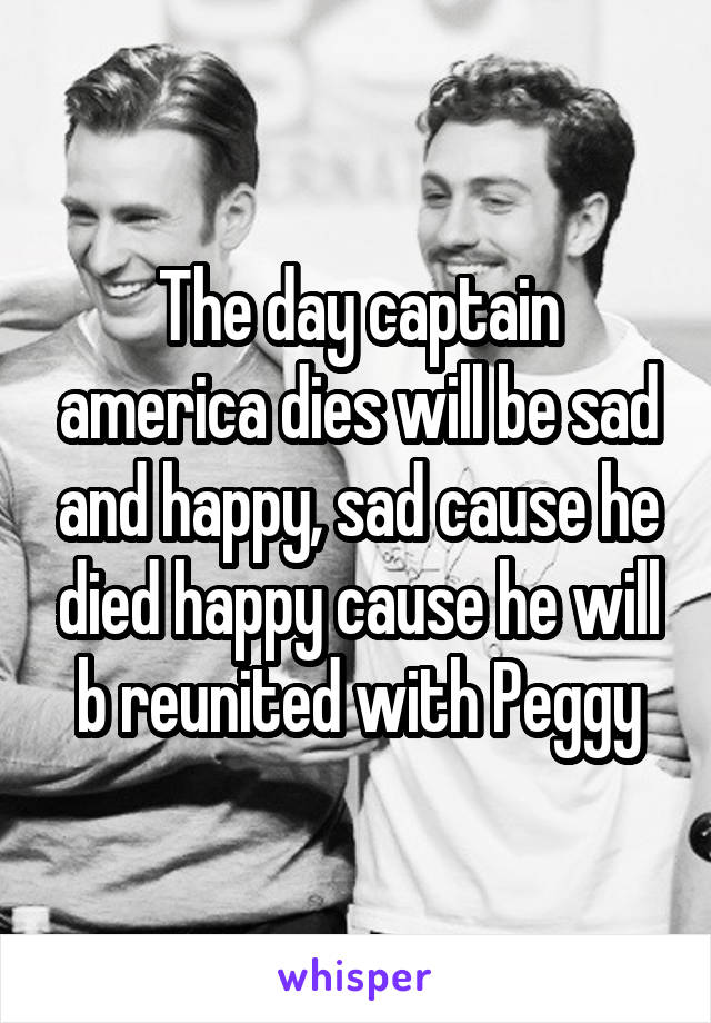 The day captain america dies will be sad and happy, sad cause he died happy cause he will b reunited with Peggy