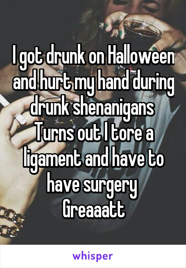 I got drunk on Halloween and hurt my hand during drunk shenanigans  Turns out I tore a ligament and have to have surgery  Greaaatt