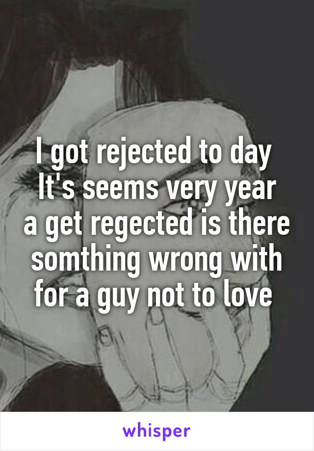 I got rejected to day  It's seems very year a get regected is there somthing wrong with for a guy not to love