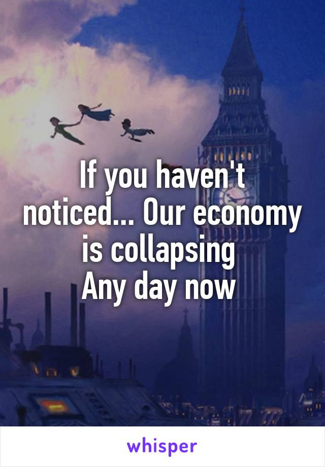 If you haven't noticed... Our economy is collapsing  Any day now