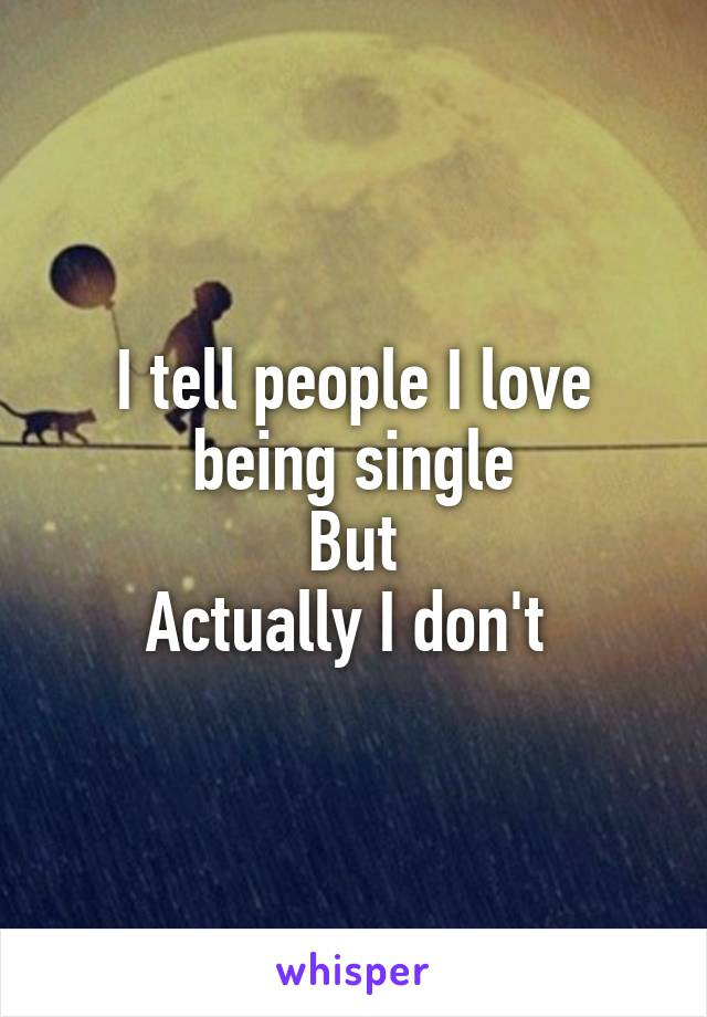 I tell people I love being single But Actually I don't