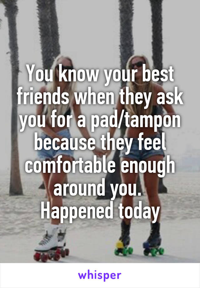 You know your best friends when they ask you for a pad/tampon because they feel comfortable enough around you.  Happened today