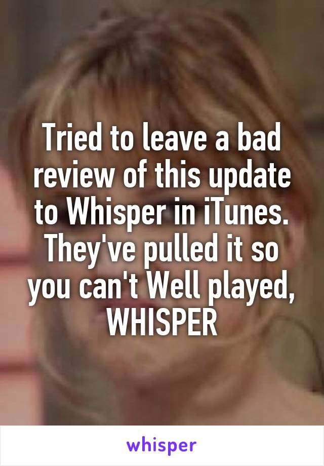 Tried to leave a bad review of this update to Whisper in iTunes. They've pulled it so you can't Well played, WHISPER