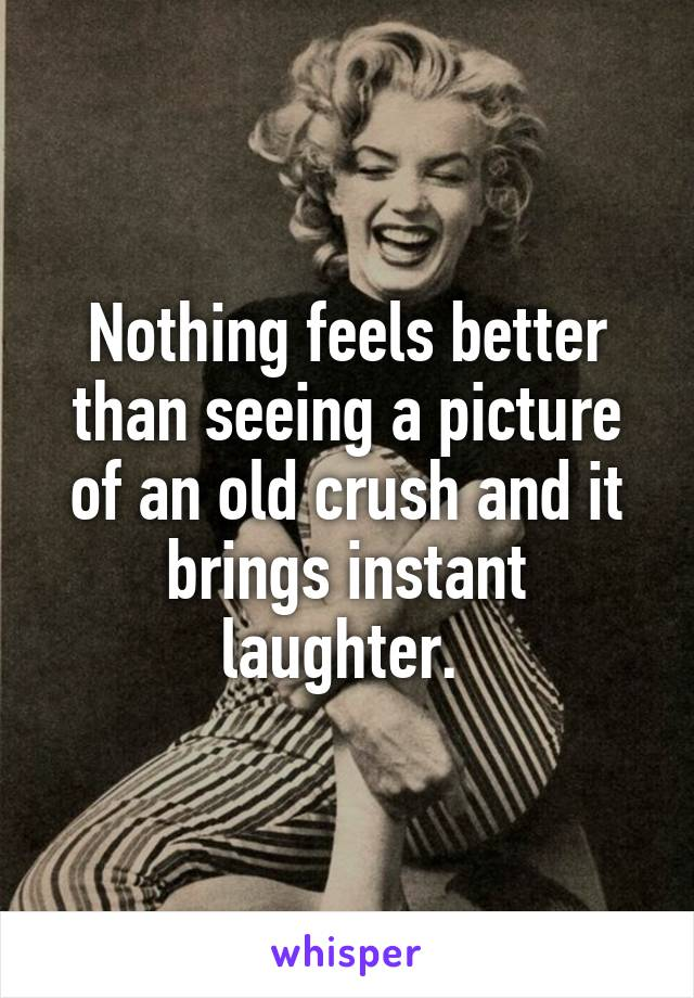 Nothing feels better than seeing a picture of an old crush and it brings instant laughter.