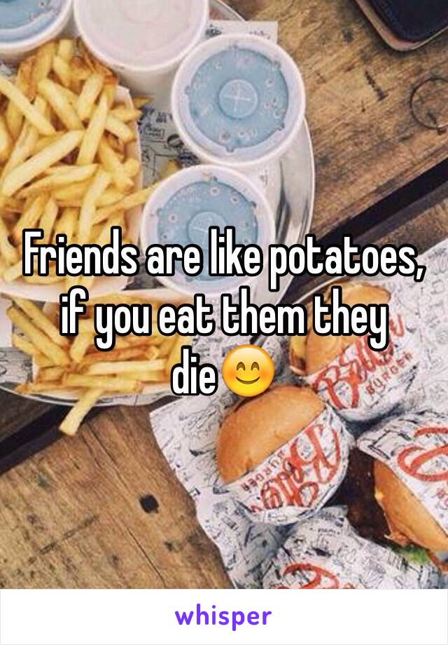 Friends are like potatoes, if you eat them they die😊
