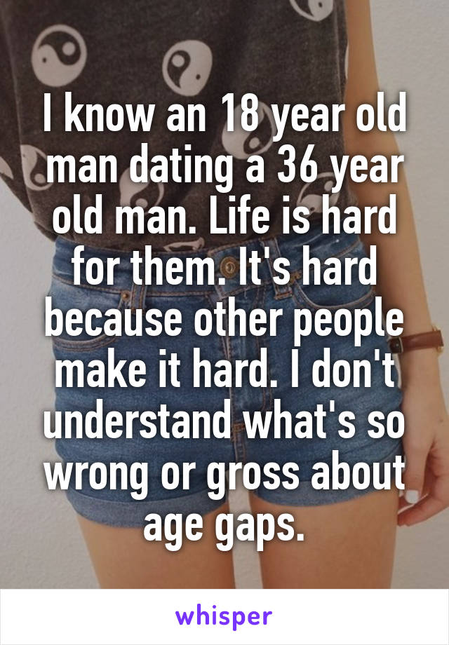 I know an 18 year old man dating a 36 year old man. Life is hard for them. It's hard because other people make it hard. I don't understand what's so wrong or gross about age gaps.