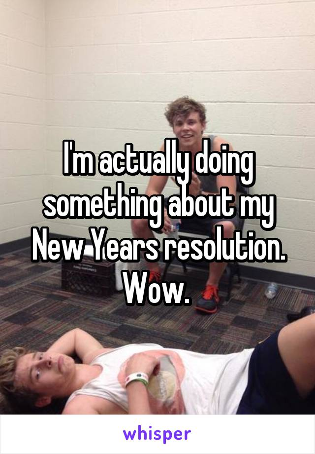 I'm actually doing something about my New Years resolution. Wow.