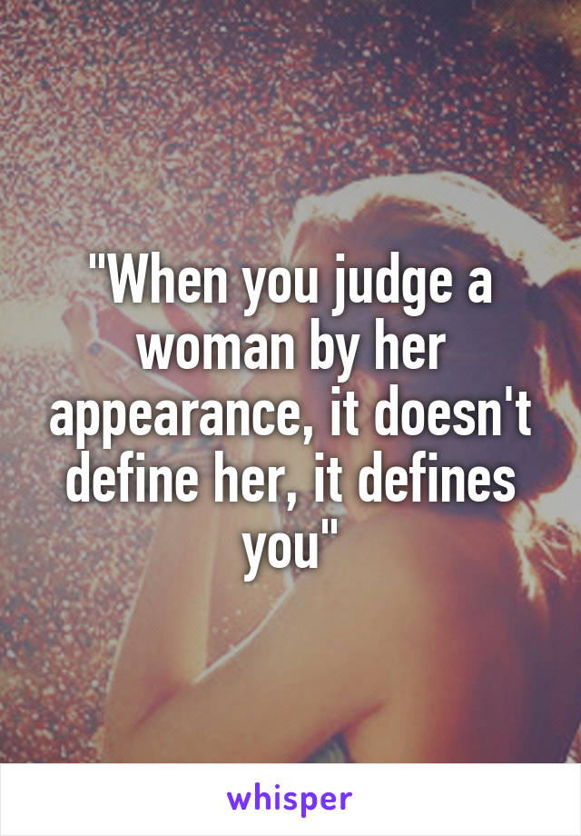 """When you judge a woman by her appearance, it doesn't define her, it defines you"""