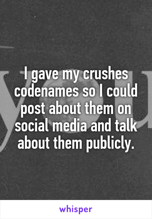 I gave my crushes codenames so I could post about them on social media and talk about them publicly.