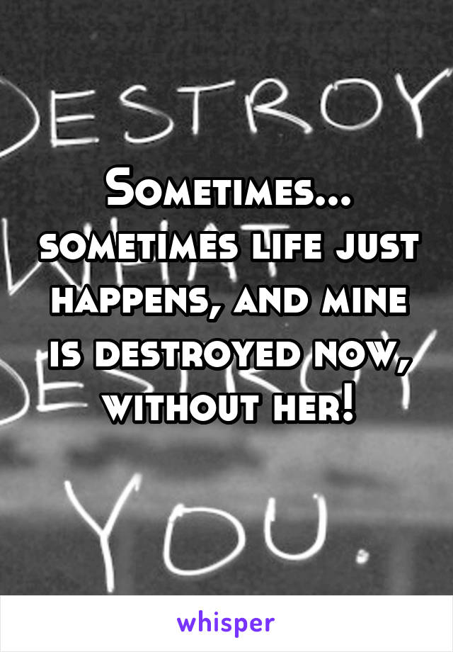 Sometimes... sometimes life just happens, and mine is destroyed now, without her!