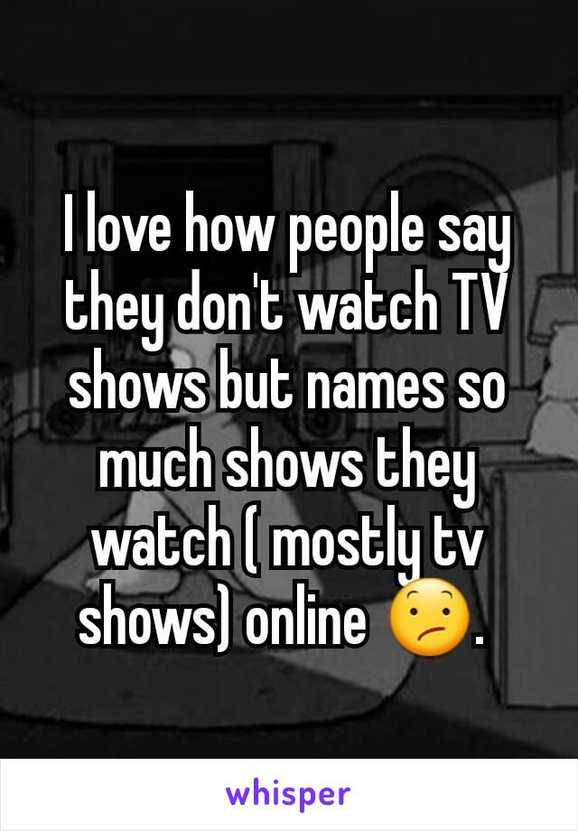 I love how people say they don't watch TV shows but names so much shows they watch ( mostly tv shows) online 😕.