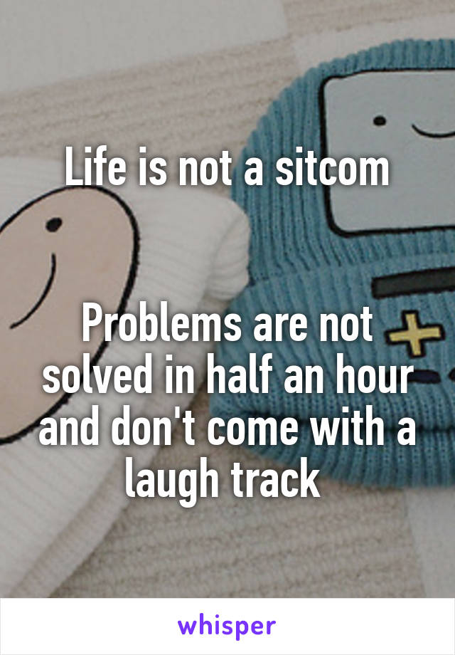 Life is not a sitcom   Problems are not solved in half an hour and don't come with a laugh track