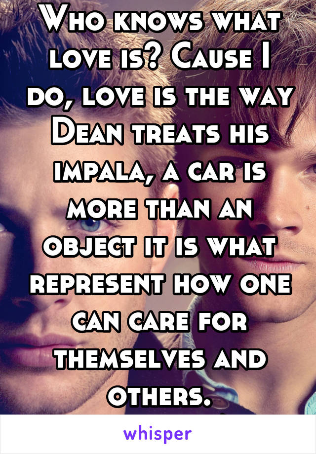 Who knows what love is? Cause I do, love is the way Dean treats his impala, a car is more than an object it is what represent how one can care for themselves and others. #carsarelife/love