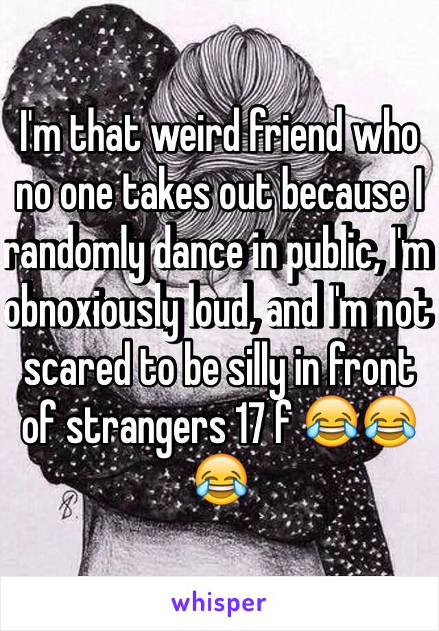 I'm that weird friend who no one takes out because I randomly dance in public, I'm obnoxiously loud, and I'm not scared to be silly in front of strangers 17 f 😂😂😂