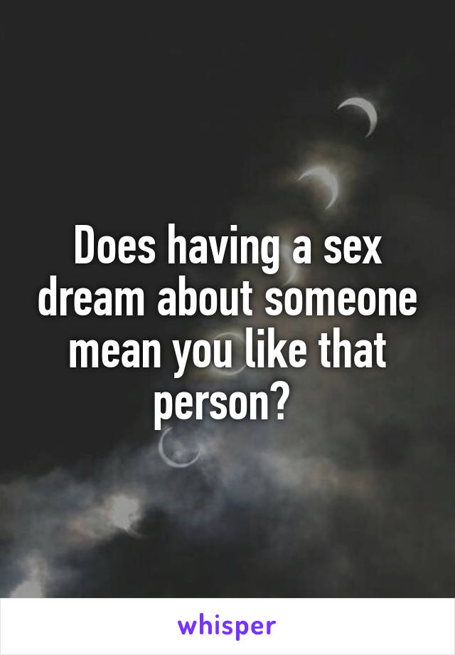 Does having a sex dream about someone mean you like that person?