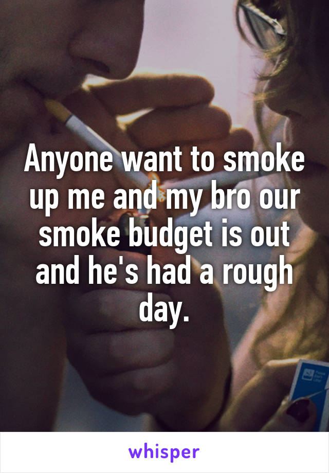 Anyone want to smoke up me and my bro our smoke budget is out and he's had a rough day.