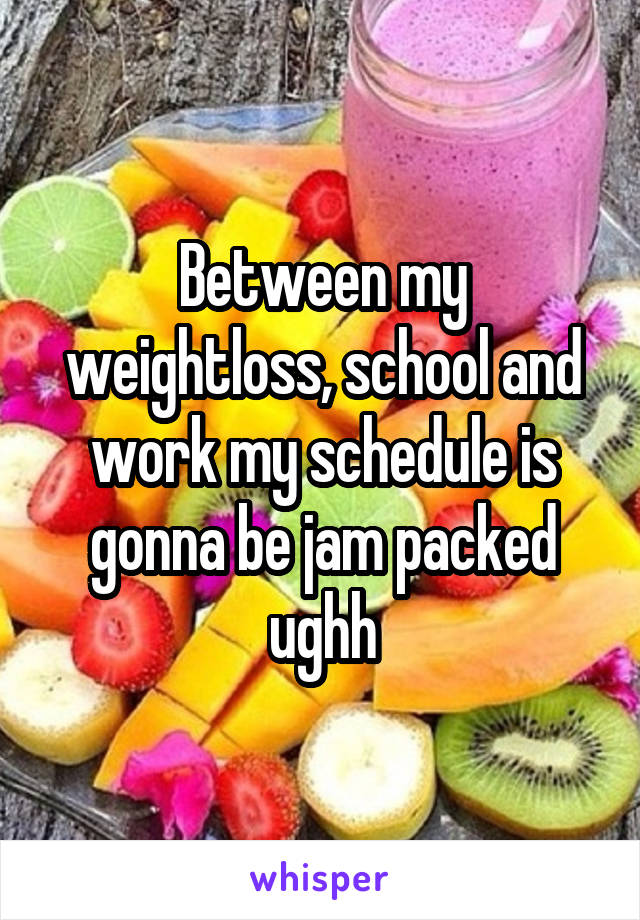 Between my weightloss, school and work my schedule is gonna be jam packed ughh
