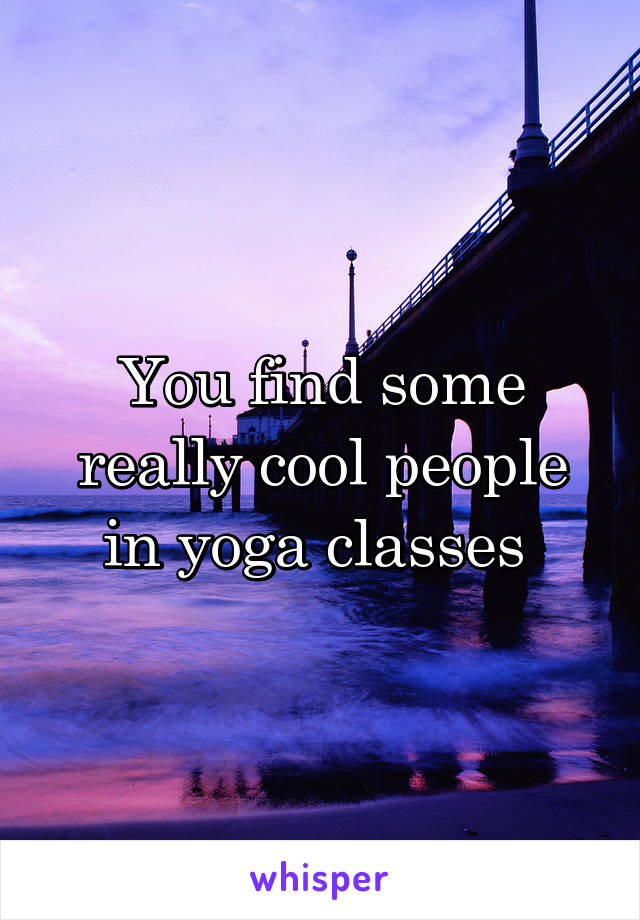 You find some really cool people in yoga classes