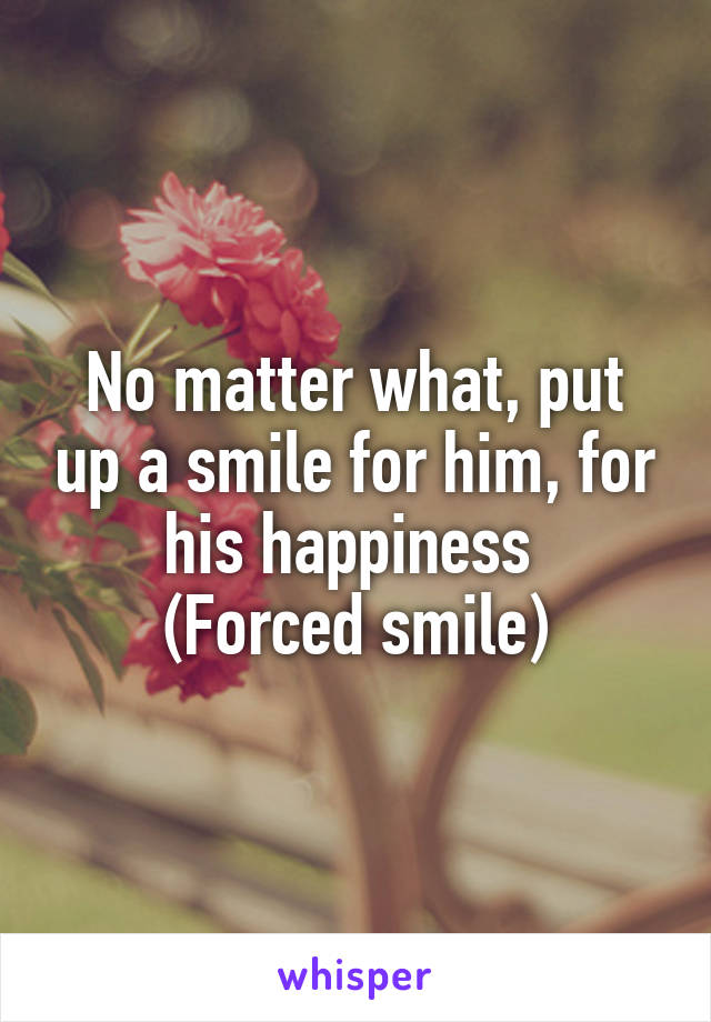 No matter what, put up a smile for him, for his happiness  (Forced smile)