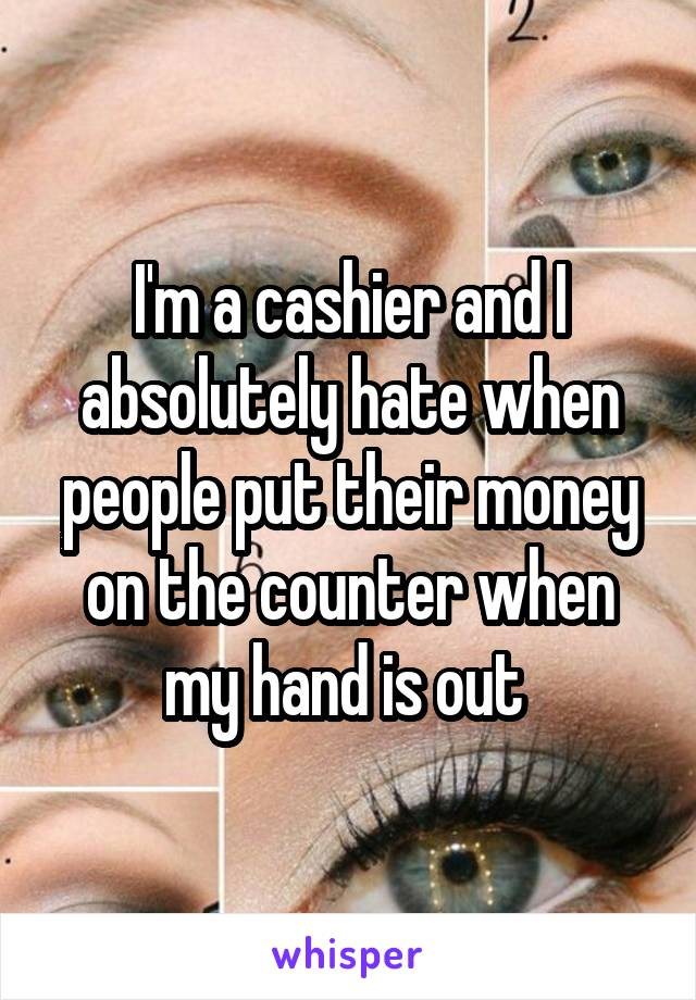 I'm a cashier and I absolutely hate when people put their money on the counter when my hand is out