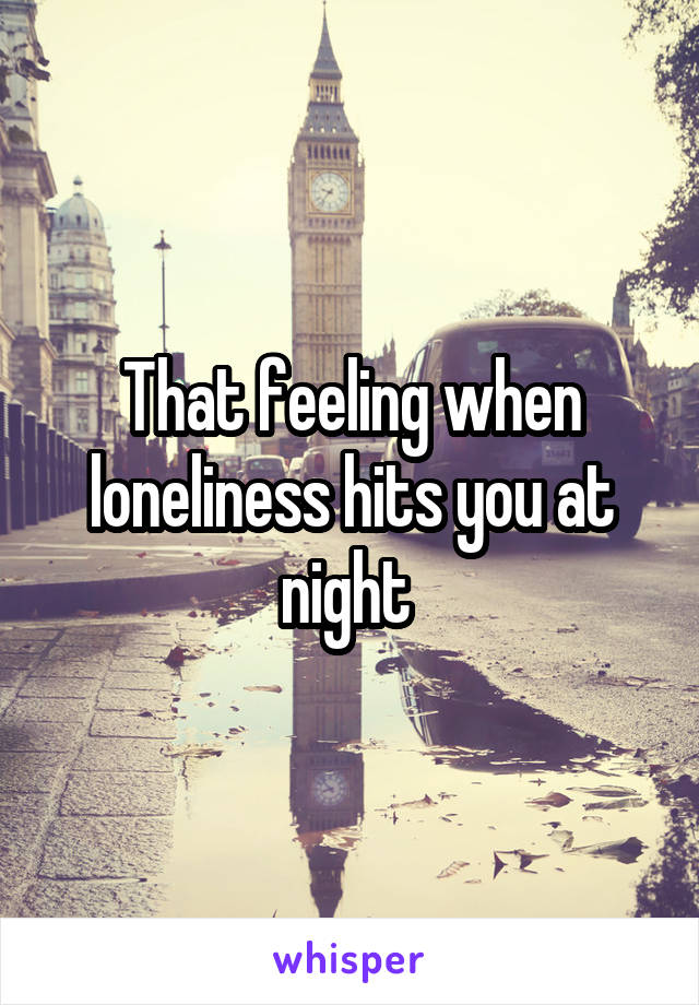 That feeling when loneliness hits you at night